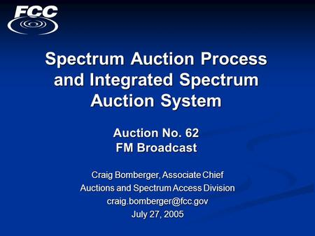 Spectrum Auction Process and Integrated Spectrum Auction System Auction No. 62 FM Broadcast Craig Bomberger, Associate Chief Auctions and Spectrum Access.