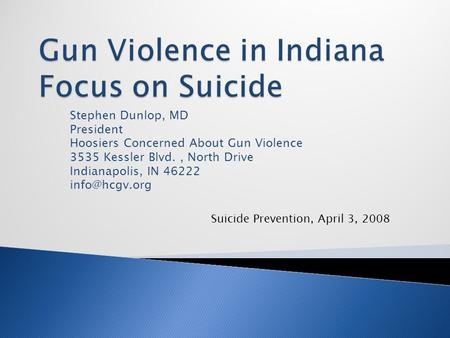 Stephen Dunlop, MD President Hoosiers Concerned About Gun Violence 3535 Kessler Blvd., North Drive Indianapolis, IN 46222 Suicide Prevention,