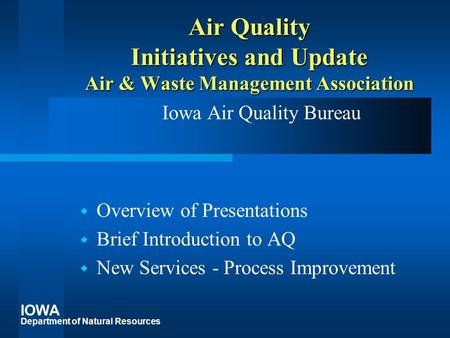 IOWA Department of Natural Resources Air Quality Initiatives and Update Air & Waste Management Association Iowa Air Quality Bureau  Overview of Presentations.