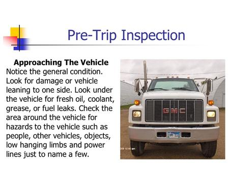 Pre-Trip Inspection Approaching The Vehicle Notice the general condition. Look for damage or vehicle leaning to one side. Look under the vehicle for fresh.