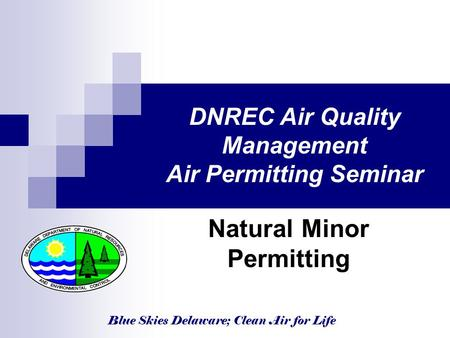 Blue Skies Delaware; Clean Air for Life DNREC Air Quality Management Air Permitting Seminar Natural Minor Permitting.
