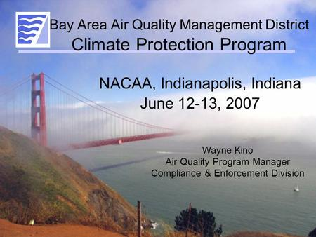 Bay Area Air Quality Management District Climate Protection Program NACAA, Indianapolis, Indiana June 12-13, 2007 Wayne Kino Air Quality Program Manager.