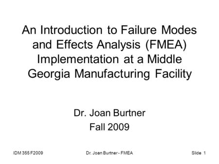 IDM 355 F2009Dr. Joan Burtner - FMEASlide 1 An Introduction to Failure Modes and Effects Analysis (FMEA) Implementation at a Middle Georgia Manufacturing.