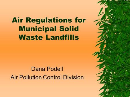 Air Regulations for Municipal Solid Waste Landfills Dana Podell Air Pollution Control Division.