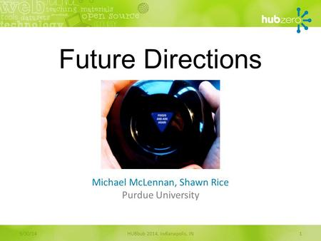 Future Directions Michael McLennan, Shawn Rice Purdue University HUBbub 2014, Indianapolis, IN19/30/14.