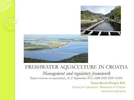 FRESHWATER AQUACULTURE IN CROATIA Management and regulatory framework Expert mission on aquaculture, 25-27 September 2013 (AGR IND/EXP 54209) Tatjana Boroša.