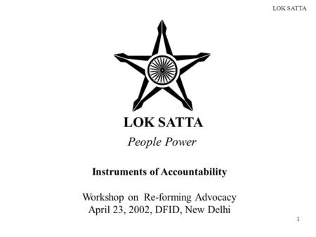 LOK SATTA 1 People Power Instruments of Accountability Workshop on Re-forming Advocacy April 23, 2002, DFID, New Delhi.