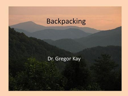 Backpacking Dr. Gregor Kay. Overview Introductions Course overview Paperwork Some notes Itinerary Questions/Concerns Gear issue.
