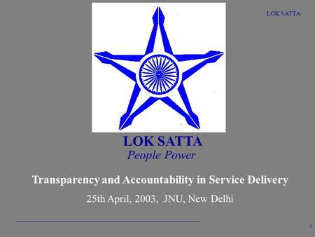 LOK SATTA 1 People Power Transparency and Accountability in Service Delivery 25th April, 2003, JNU, New Delhi.