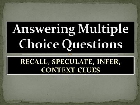 RECALL, SPECULATE, INFER, CONTEXT CLUES. RECALL & SUMMARIZE FACTS SPECULATE (MAKE INFERENCES) USE CONTEXT CLUES.