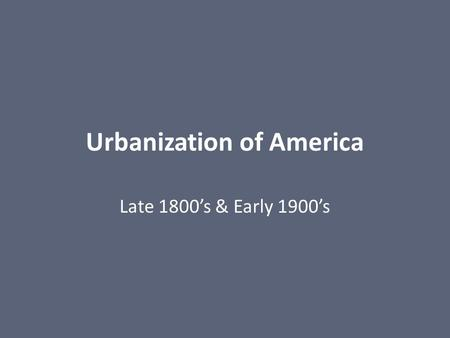 Urbanization of America Late 1800's & Early 1900's.