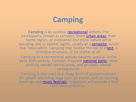 Camping Camping is an outdoor recreational activity. The participants, known as campers, leave urban areas, their home region, or civilization and enjoy.