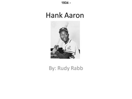Hank Aaron By: Rudy Rabb 1934 -. The early days Hank Aaron was born on February 5, 1934 in mobile Alabama. He was one of seven brothers and sisters Hank.