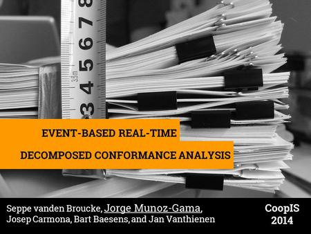 EVENT-BASED REAL-TIME DECOMPOSED CONFORMANCE ANALYSIS Seppe vanden Broucke, Jorge Munoz-Gama, Josep Carmona, Bart Baesens, and Jan Vanthienen CoopIS 2014.