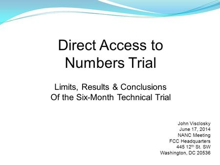 Direct Access to Numbers Trial Limits, Results & Conclusions Of the Six-Month Technical Trial John Visclosky June 17, 2014 NANC Meeting FCC Headquarters.