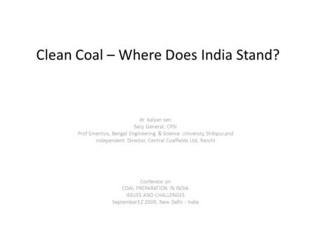 Clean Coal – Where Does India Stand? dr kalyan sen Secy General, CPSI Prof Emeritus, Bengal Engineering & Science Universty, Shibpur,and Independent Director,