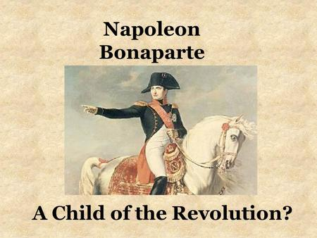 A Child of the Revolution? Napoleon Bonaparte. Think About This Quote---You Will Be Asked Later You If You Agree---Why or Why Not? I closed the gulf.