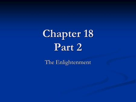 Chapter 18 Part 2 The Enlightenment. A Secular World View For the first time in human history, people believed that science and reason could explain all.