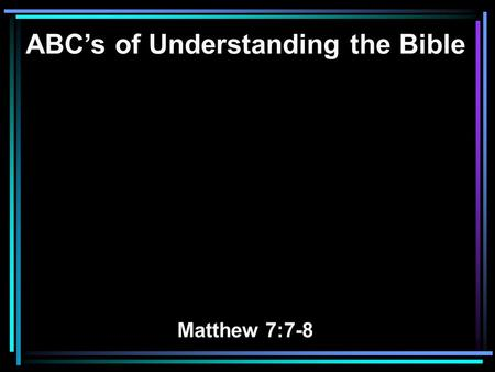 ABC's of Understanding the Bible Matthew 7:7-8. 7 Ask, and it will be given to you; seek, and you will find; knock, and it will be opened to you. 8 For.