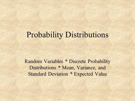 Probability Distributions Random Variables * Discrete Probability Distributions * Mean, Variance, and Standard Deviation * Expected Value.