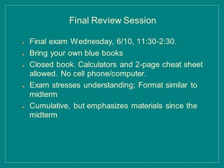 ● Final exam Wednesday, 6/10, 11:30-2:30. ● Bring your own blue books ● Closed book. Calculators and 2-page cheat sheet allowed. No cell phone/computer.