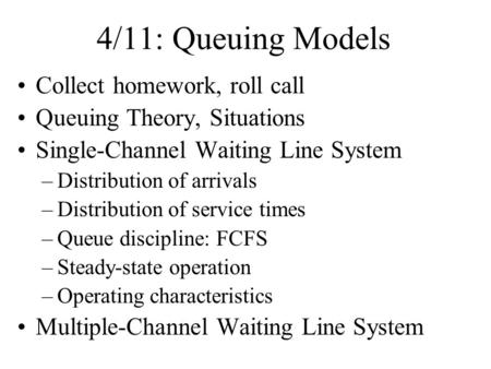 4/11: Queuing Models Collect homework, roll call Queuing Theory, Situations Single-Channel Waiting Line System –Distribution of arrivals –Distribution.
