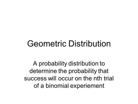 Geometric Distribution A probability distribution to determine the probability that success will occur on the nth trial of a binomial experiement.