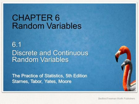The Practice of Statistics, 5th Edition Starnes, Tabor, Yates, Moore Bedford Freeman Worth Publishers CHAPTER 6 Random Variables 6.1 Discrete and Continuous.