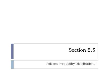 Section 5.5 Poisson Probability Distributions. Poisson Probability Distribution What is it? Requirements:  A poisson probability distribution is a special.