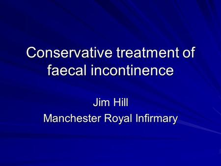 Conservative treatment of faecal incontinence Jim Hill Manchester Royal Infirmary.