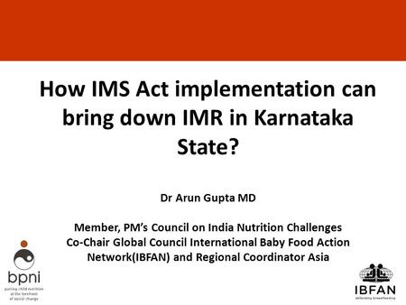 How IMS Act implementation can bring down IMR in Karnataka State? Dr Arun Gupta MD Member, PM's Council on India Nutrition Challenges Co-Chair Global.