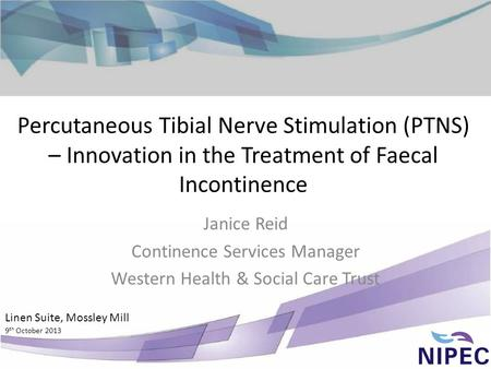Percutaneous Tibial Nerve Stimulation (PTNS) – Innovation in the Treatment of Faecal Incontinence Janice Reid Continence Services Manager Western Health.
