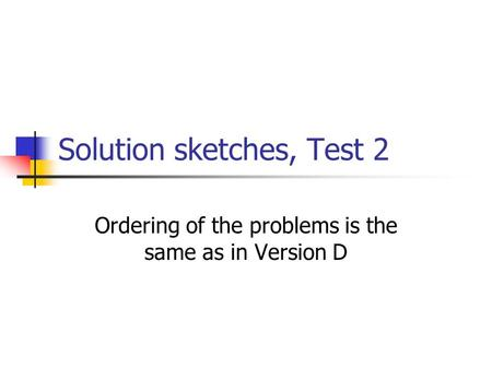 Solution sketches, Test 2 Ordering of the problems is the same as in Version D.
