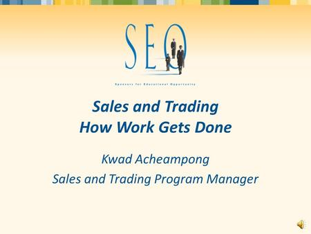 Sales and Trading How Work Gets Done Kwad Acheampong Sales and Trading Program Manager.