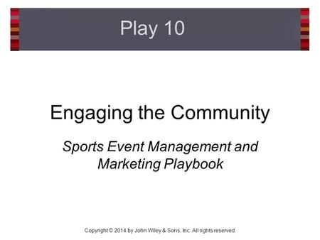 Copyright © 2014 by John Wiley & Sons, Inc. All rights reserved. Engaging the Community Sports Event Management and Marketing Playbook Play 10.
