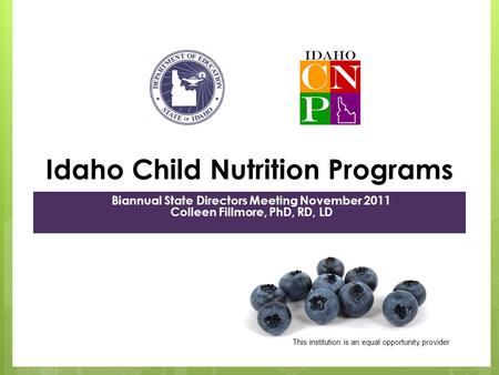 Idaho Child Nutrition Programs Biannual State Directors Meeting November 2011 Colleen Fillmore, PhD, RD, LD This institution is an equal opportunity provider.