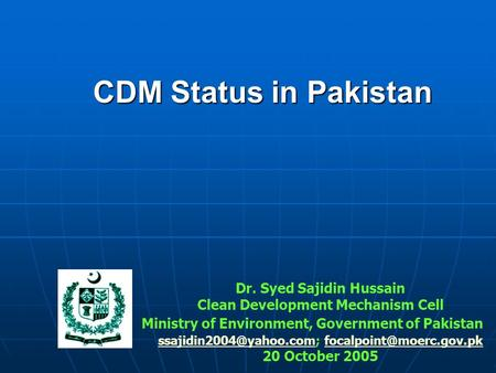 CDM Status in Pakistan Dr. Syed Sajidin Hussain Clean Development Mechanism Cell Ministry of Environment, Government of Pakistan