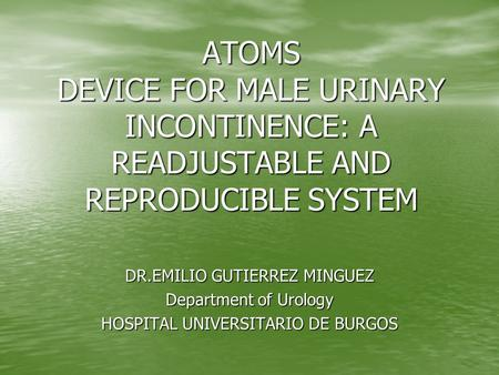 ATOMS DEVICE FOR MALE URINARY INCONTINENCE: A READJUSTABLE AND REPRODUCIBLE SYSTEM DR.EMILIO GUTIERREZ MINGUEZ Department of Urology HOSPITAL UNIVERSITARIO.