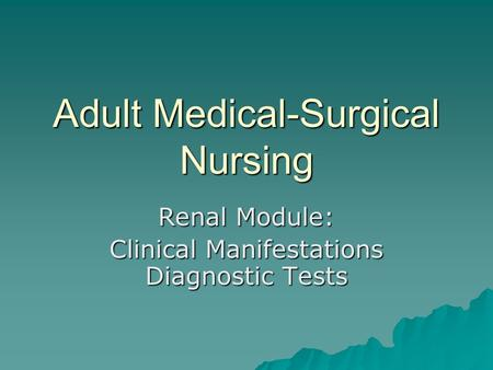 Adult Medical-Surgical Nursing Renal Module: Clinical Manifestations Diagnostic Tests.