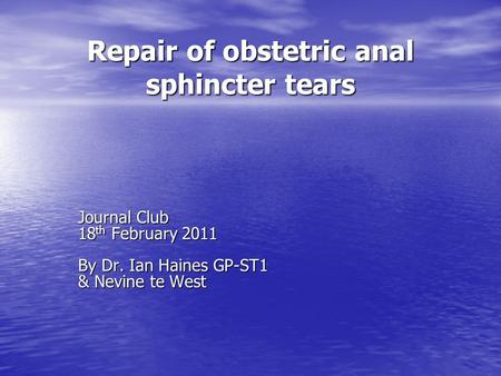 Repair of obstetric anal sphincter tears Journal Club 18 th February 2011 By Dr. Ian Haines GP-ST1 & Nevine te West.