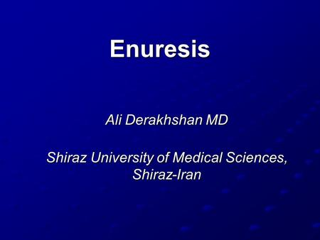Enuresis Ali Derakhshan MD Shiraz University of Medical Sciences, Shiraz-Iran.