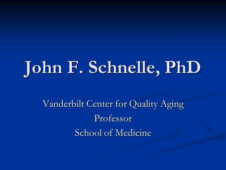 John F. Schnelle, PhD Vanderbilt Center for Quality Aging Professor School of Medicine.