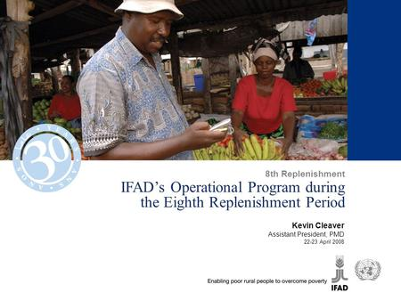IFAD's Operational Program during the Eighth Replenishment Period Kevin Cleaver Assistant President, PMD 22-23 April 2008 8th Replenishment.