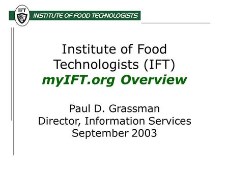 Institute of Food Technologists (IFT) myIFT.org Overview Paul D. Grassman Director, Information Services September 2003.
