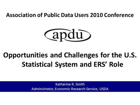 Association of Public Data Users 2010 Conference Opportunities and Challenges for the U.S. Statistical System and ERS' Role Katherine R. Smith Administrator,