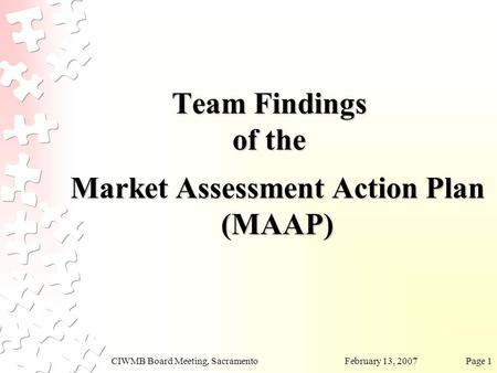 February 13, 2007CIWMB Board Meeting, SacramentoPage 1 Team Findings of the Market Assessment Action Plan (MAAP)