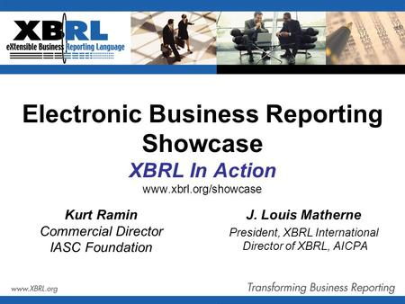 Electronic Business Reporting Showcase XBRL In Action www.xbrl.org/showcase J. Louis Matherne President, XBRL International Director of XBRL, AICPA Kurt.