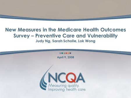 New Measures in the Medicare Health Outcomes Survey – Preventive Care and Vulnerability Judy Ng, Sarah Scholle, Lok Wong April 9, 2008.