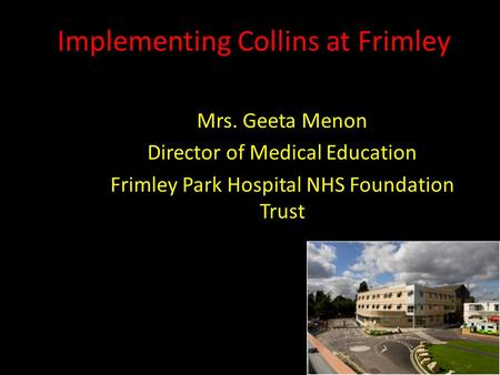 Implementing Collins at Frimley Mrs. Geeta Menon Director of Medical Education Frimley Park Hospital NHS Foundation Trust.