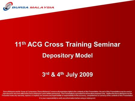 "11 th ACG Cross Training Seminar 3 rd & 4 th July 2009 Bursa Malaysia and its Group of Companies (""Bursa Malaysia"") reserve all proprietary rights to the."